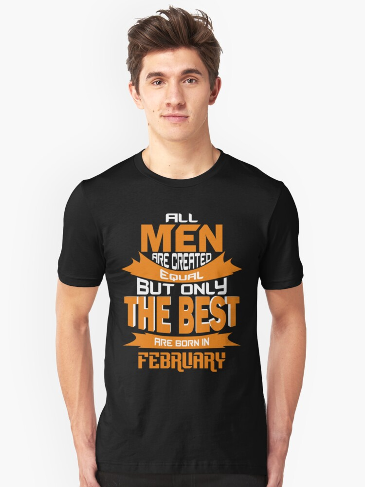 All Men are Created Equal but Only The Best are Born in February Unisex T-Shirt Front