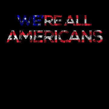 We're All Americans by classydesignz