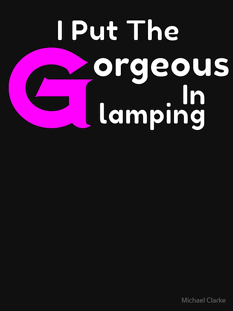 I Put The Gorgeous In Glamping by Mikeyy109