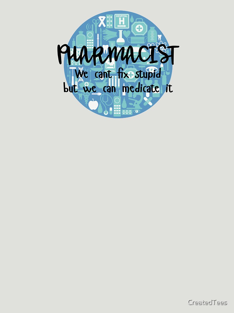 Pharmacist We Can't Fix Stupid But We Can Medicate It by CreatedTees