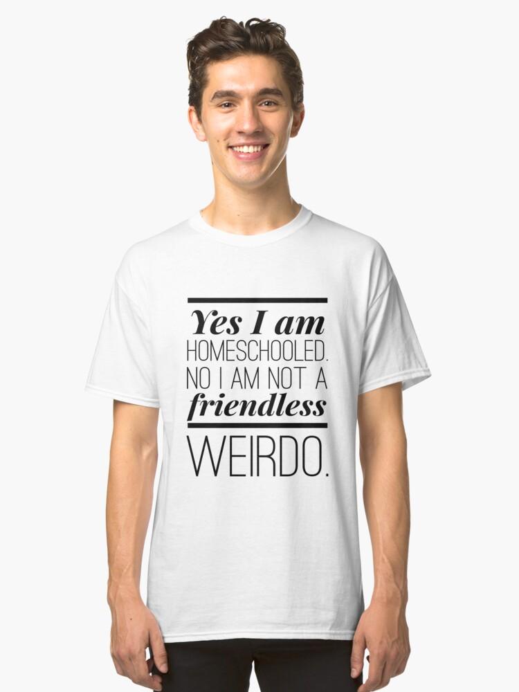 Funny Homeschool shirt - Yes, I am Homeschooled. No I am not a friendless weirdo. Classic T-Shirt Front