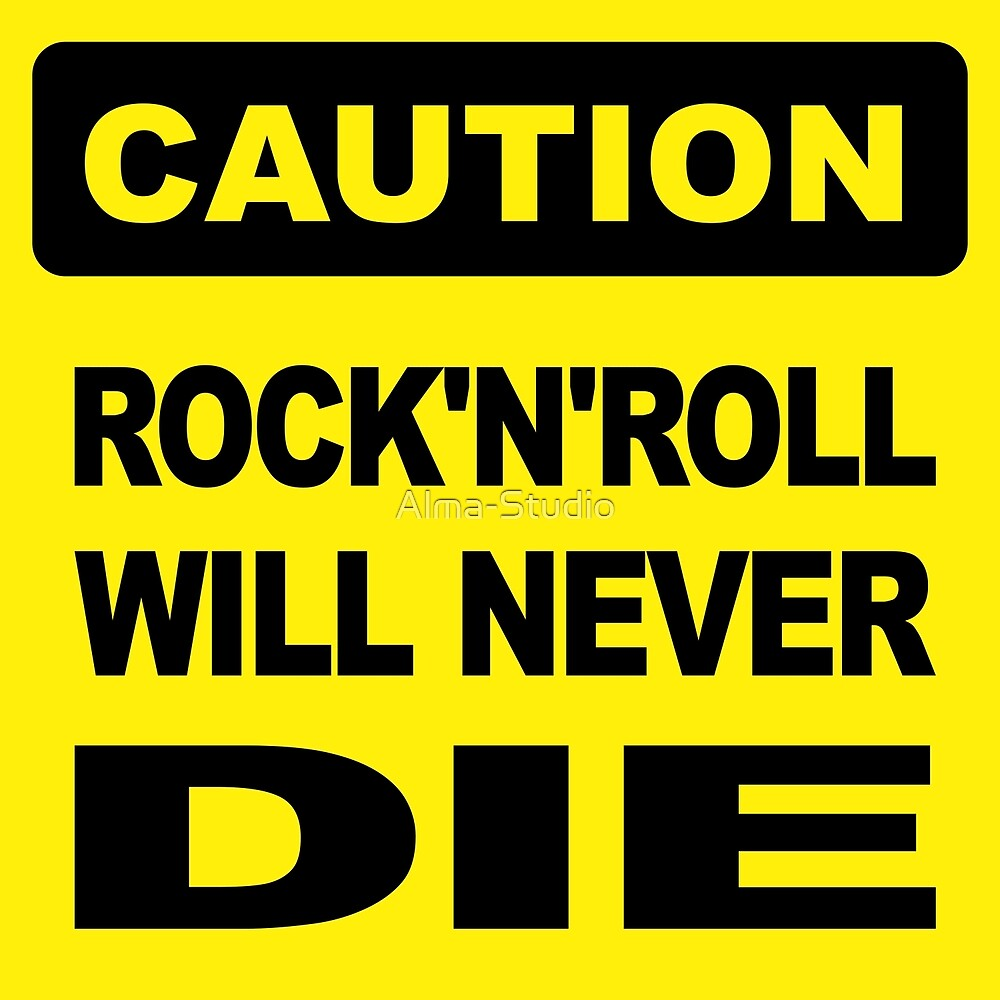 Caution, Rock and Roll will never die by Alma-Studio