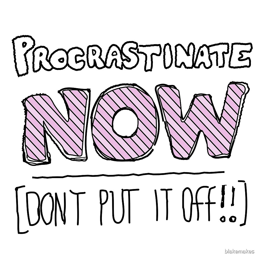 procrastinate NOW! by blakemakes