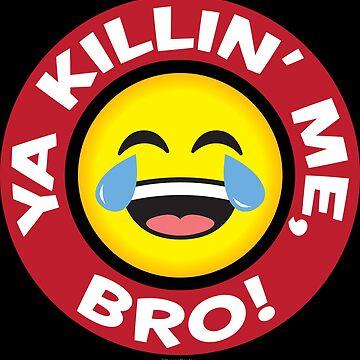 Ya Killin Me, Bro - Laughing Crying Emoji by MHawkinsArt