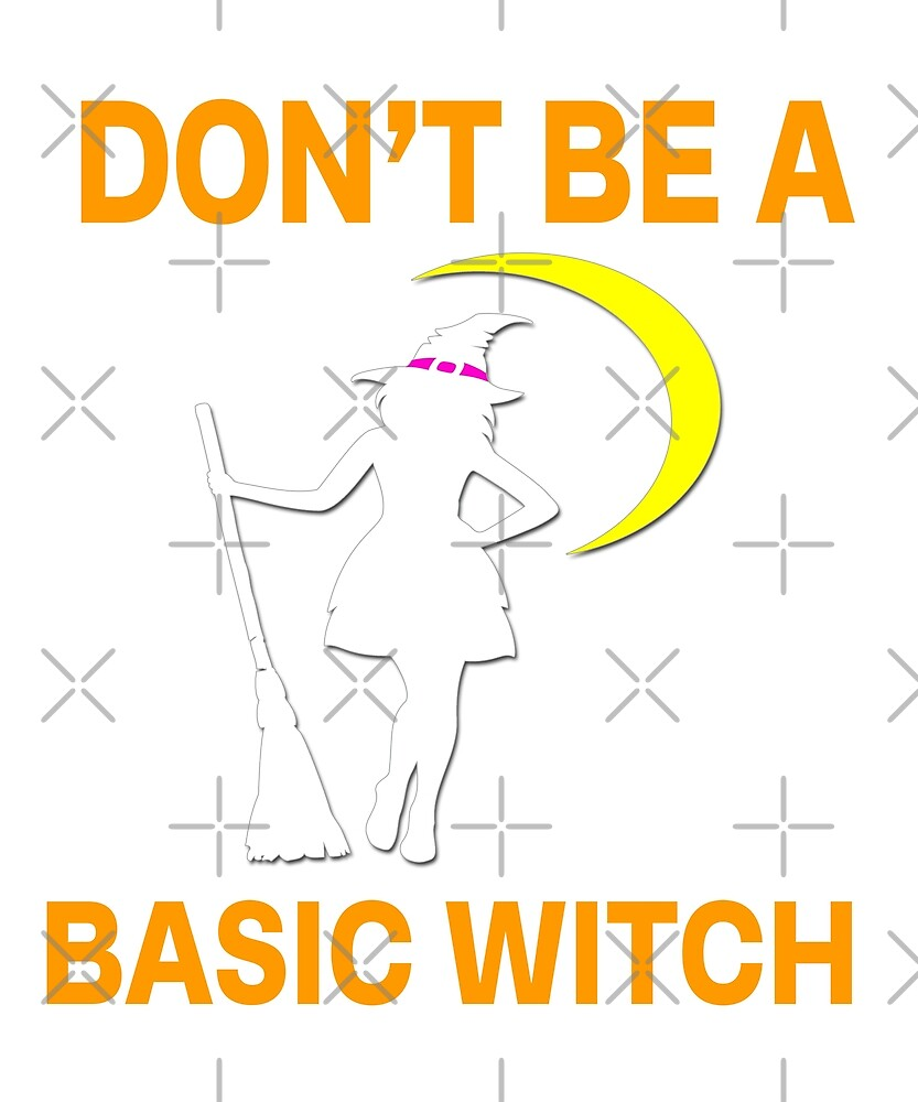 Don't Be A Basic Witch by Dream Imagine Create .