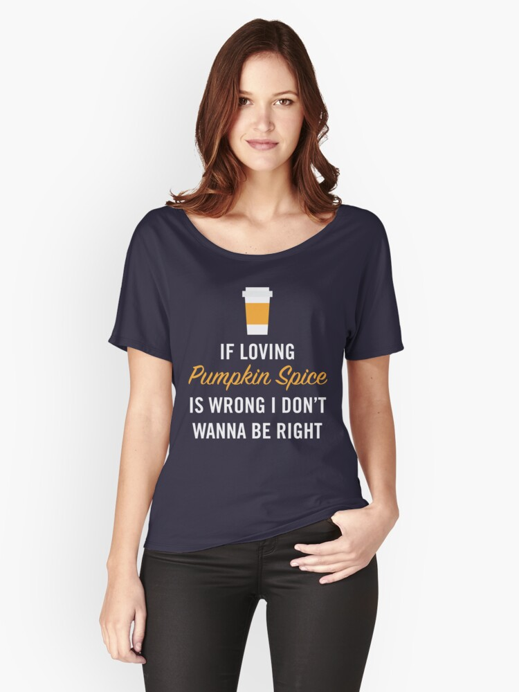 If Loving Pumpkin Spice is Wrong I Don't Wanna Be Right Women's Relaxed Fit T-Shirt Front