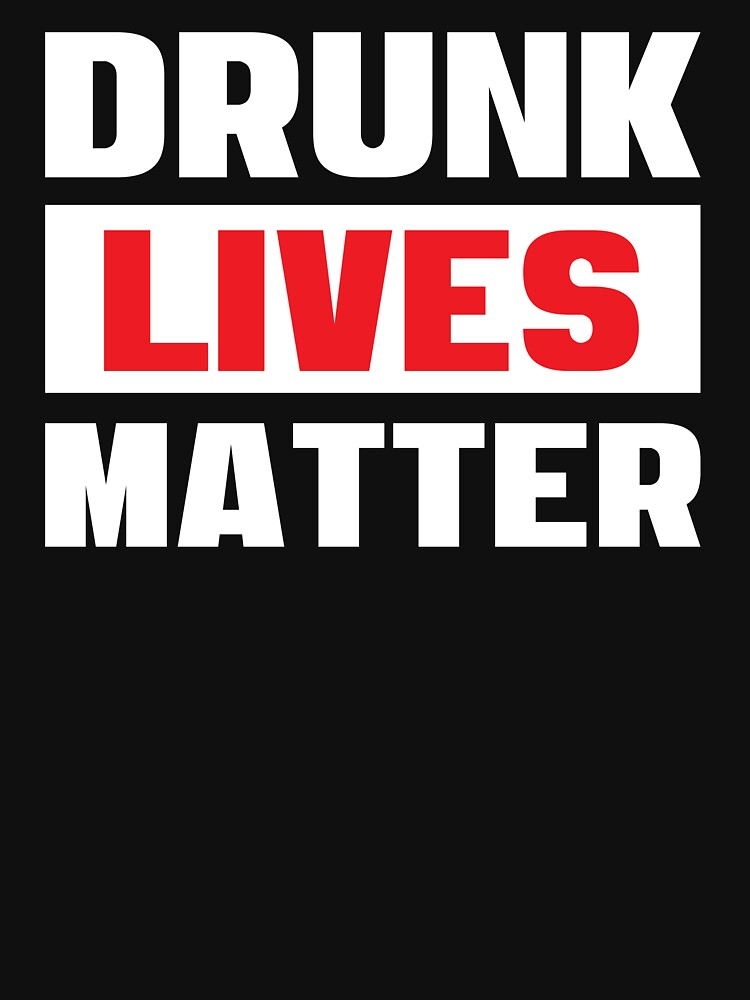Drunk Lives Matter - Funny Drinking Party T Shirts - Getting Drunk Typography by Sago-Design