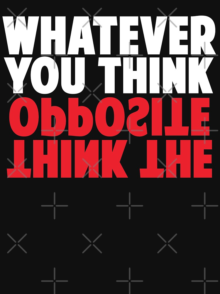 Whatever you think, think the opposite by JustBeAwesome