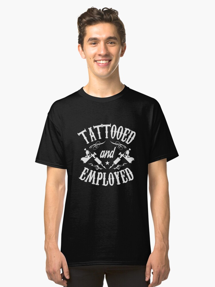 Tattooed and Employed T-Shirt Funny Saying Sarcastic Tee Classic T-Shirt Front