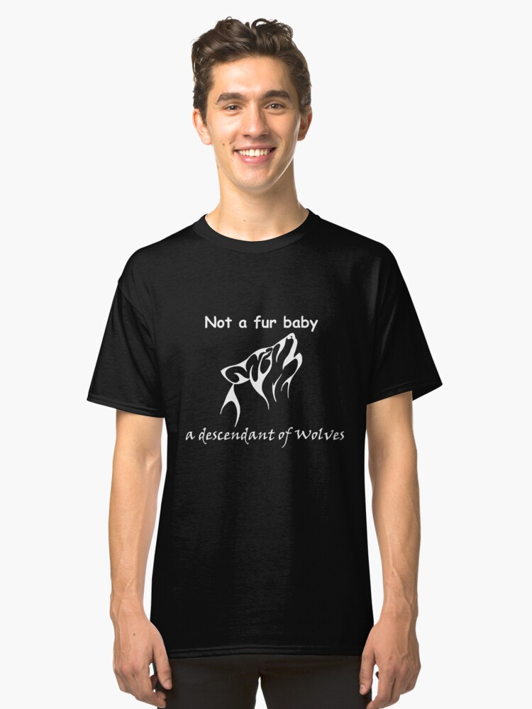 Not a fur baby, a descendant of wolves Classic T-Shirt Front