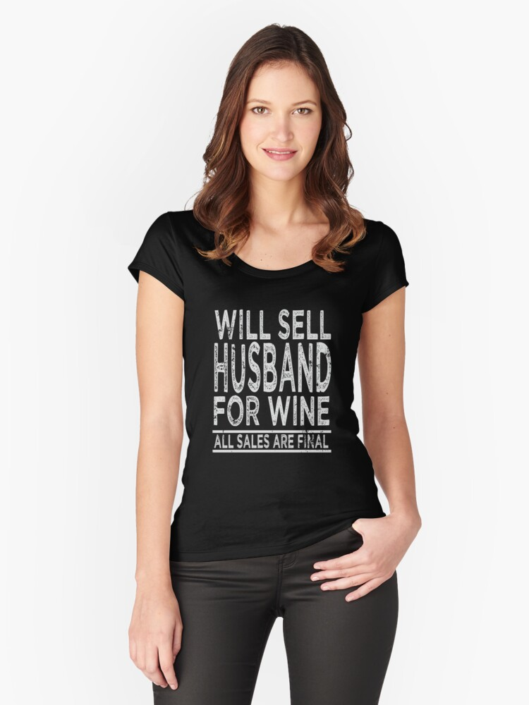Will Sell Husband for Wine T-Shirt All Sales are Final Funny Saying Novelty Tee Women's Fitted Scoop T-Shirt Front