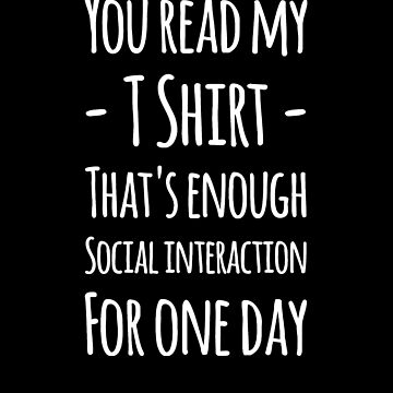 You read my t-shirt that's enough social interaction for one day by alexmichel91