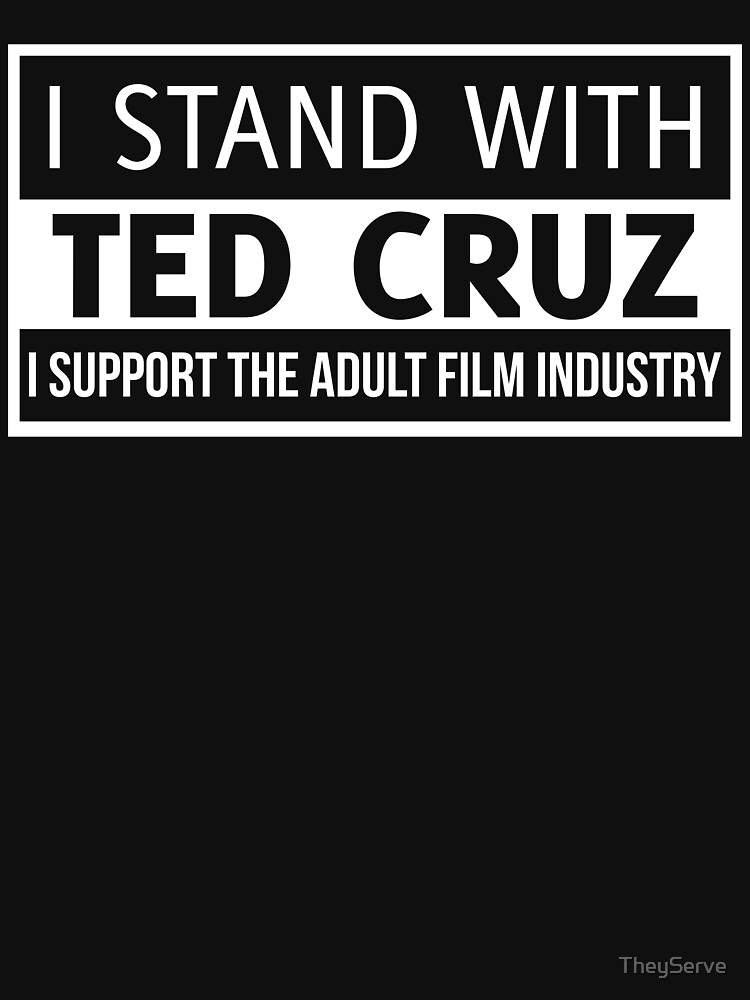 I stand with Ted Cruz & support adult films by TheyServe