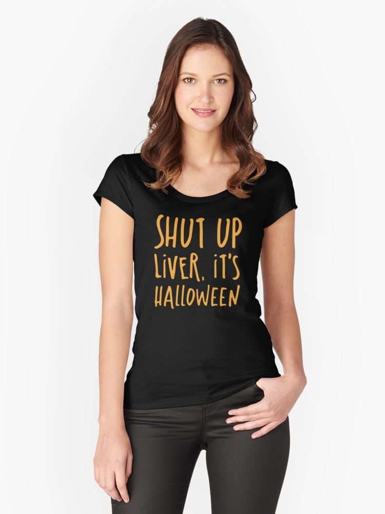 SHUT UP LIVER it's Halloween Women's Fitted Scoop T-Shirt Front