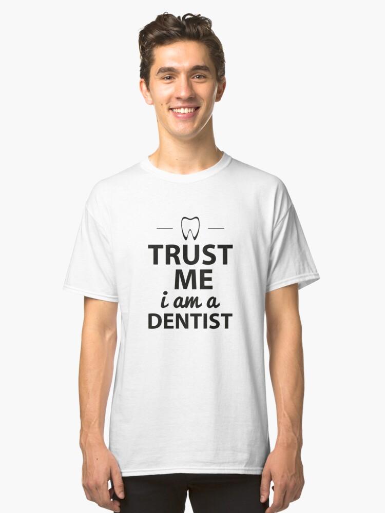 Trust me I am a dentist Classic T-Shirt Front