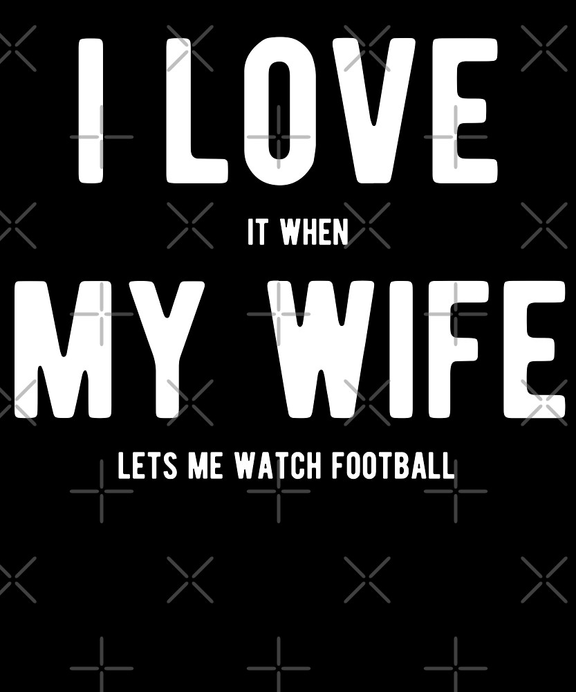 I Love It When My Wife Lets Me Watch Football T-Shirt by Kimcf