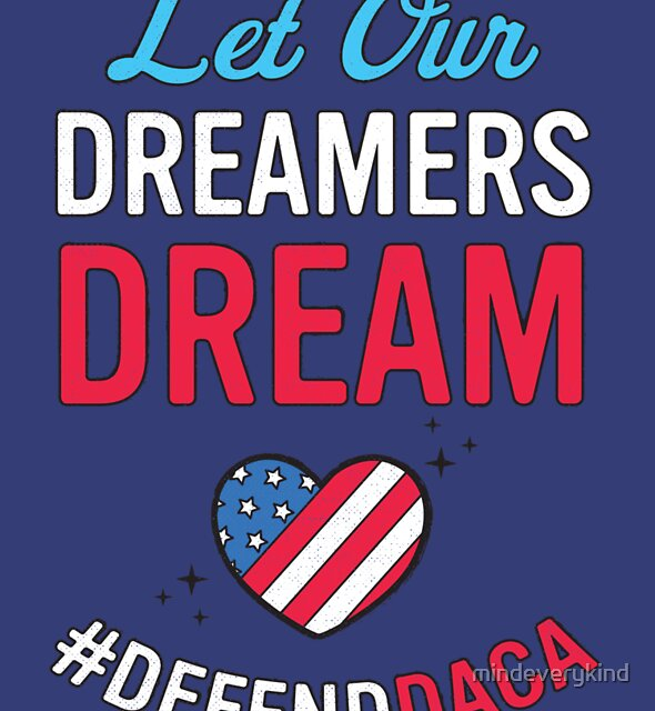 Defend DACA : Let Our Dreamers Dream!  by mindeverykind