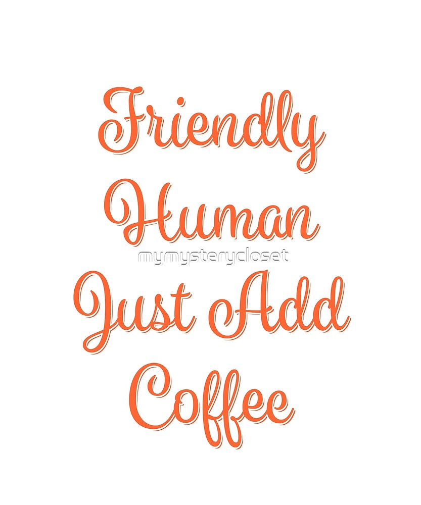 Friendly Human Just Add Coffee by mymysterycloset