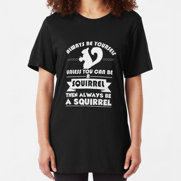 Always Be Yourself Unless You Can Be A Squirrel Then Always Be A Squirrel Slim Fit T-Shirt