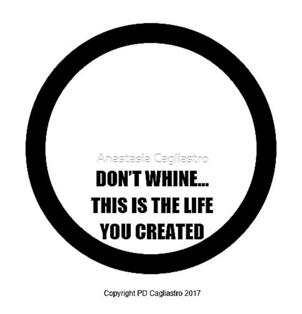 DON'T WHINE.... THIS IS THE LIFE YOU CREATED..... by Anastasia Cagliastro
