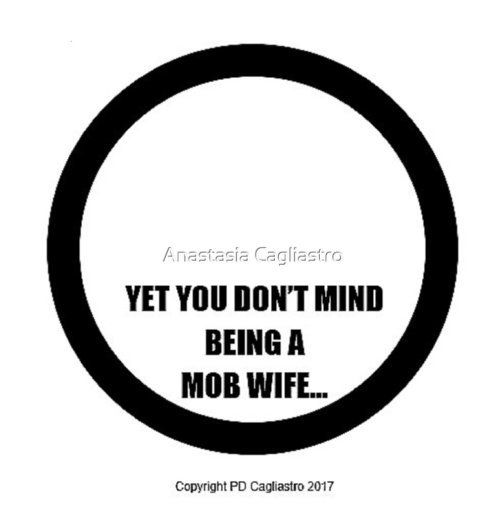 YET YOU DON'T MIND BEING A MOB WIFE..... by Anastasia Cagliastro