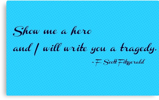 Show me a Hero and I will write you a Tragedy - F. Scott Fitzgerald by annamaeve