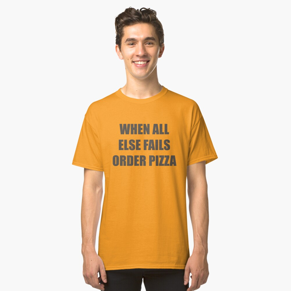 When All Else Fails... Order Pizza Classic T-Shirt Front