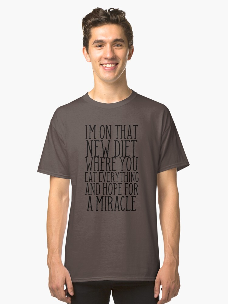 I'm On That New Diet Where You Eat Everything And Hope For A Miracle Classic T-Shirt Front