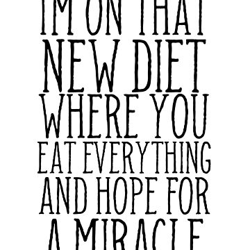 I'm On That New Diet Where You Eat Everything And Hope For A Miracle by emmathought
