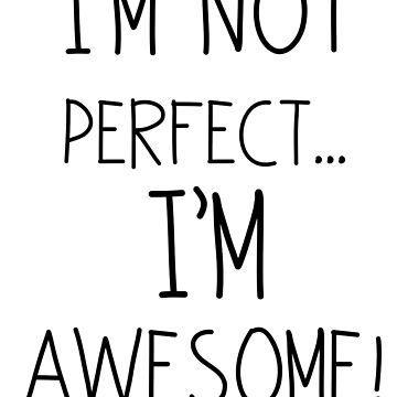 I'm Not Perfect... I'm Awesome! by emmathought