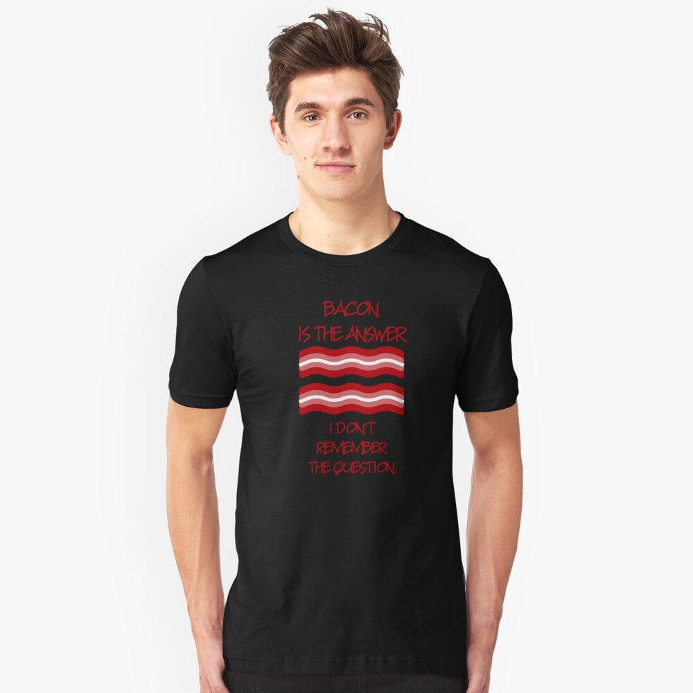 Bacon Is The Answer I Don't Know the Question Unisex T-Shirt Front