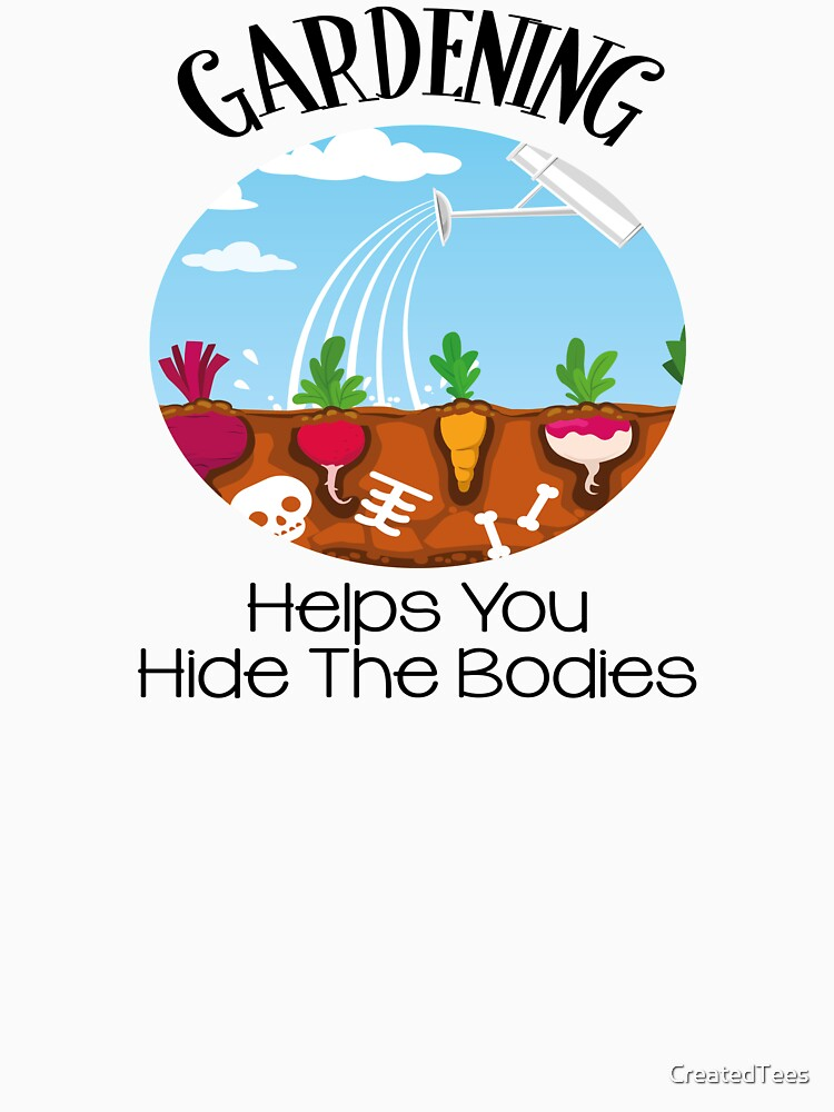 Gardening Helps You Hide The Bodies by CreatedTees