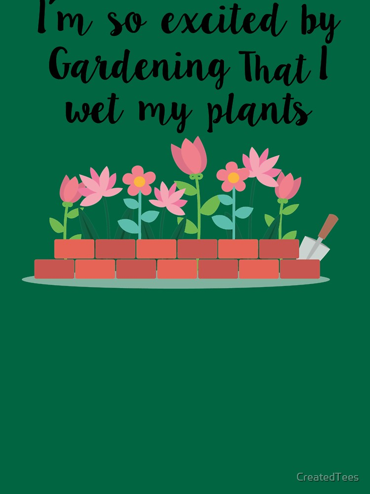 I'm So Excited By Gardening That I Wet My Plants by CreatedTees