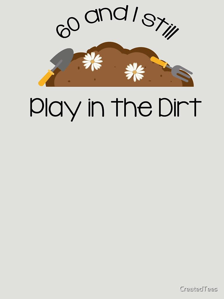Sixty And I Still Play In The Dirt by CreatedTees
