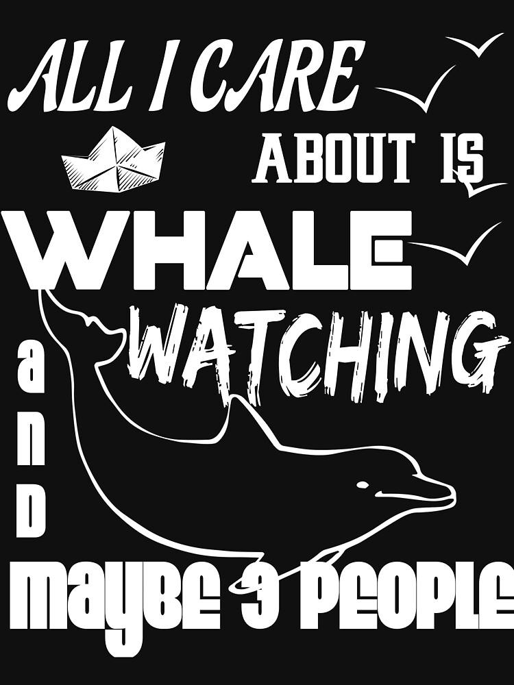 All I Care About Is Whale Watching T Shirt by Teestart