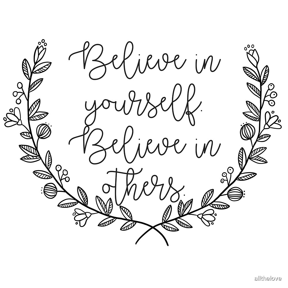 Believe in Yourself. Believe in Others. by allthelove