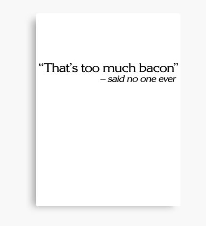"""""""That's too much bacon"""" - said no one ever Canvas Print"""