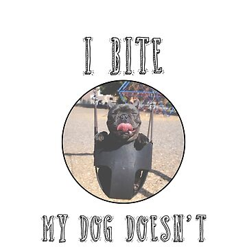 I BITE, MY DOG DOESN'T by gabrielspx