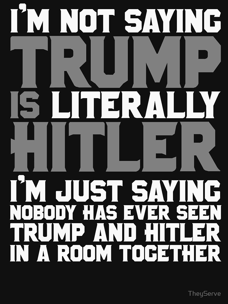 I'm not saying Trump is LITERALLY Hitler by TheyServe