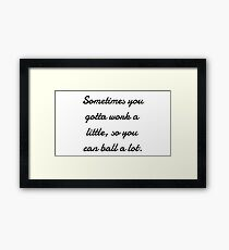 Sometimes you gotta work a little, so you can ball a lot. Framed Print