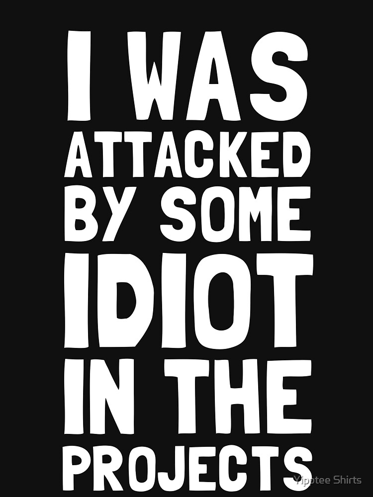 I Was Attacked By Some Idiot In The Projects by dumbshirts