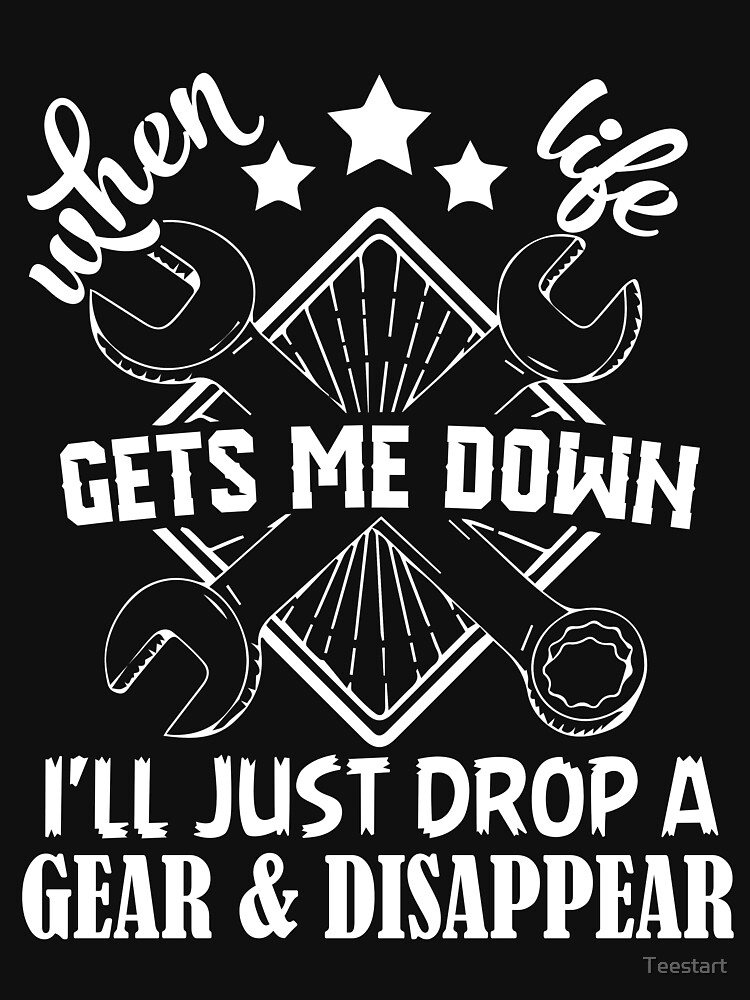When Life Gets Me Down I'll Just Drop A Gear And Disappear T Shirt by Teestart