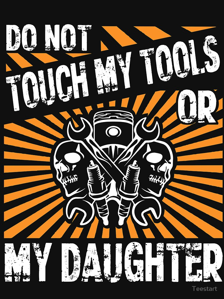 Do Not Touch My Tools Or My Daughter T Shirt by Teestart