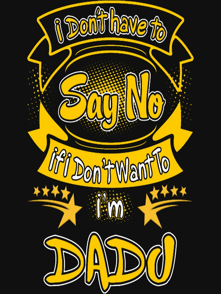 Dont Have To Say No I Am Dadu Grumpy Funny Tshirt by HerbRe