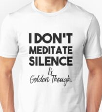I Don't Meditate Silence Is Golden Though T-Shirt