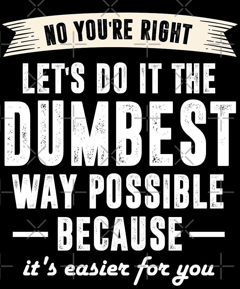 No You're Right Let's Do It The Dumbest Way Possible Shirt by Kimcf
