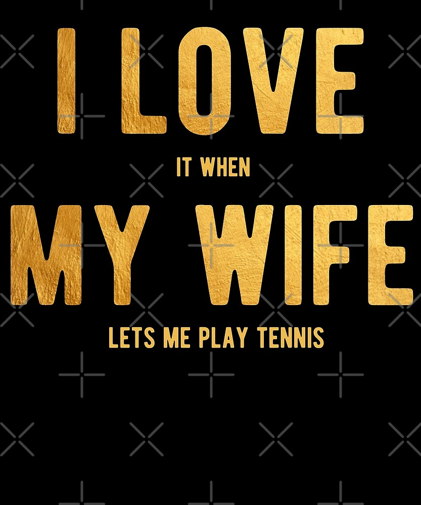 I Love It When My Wife Lets Me Play Tennis Shirt by Kimcf