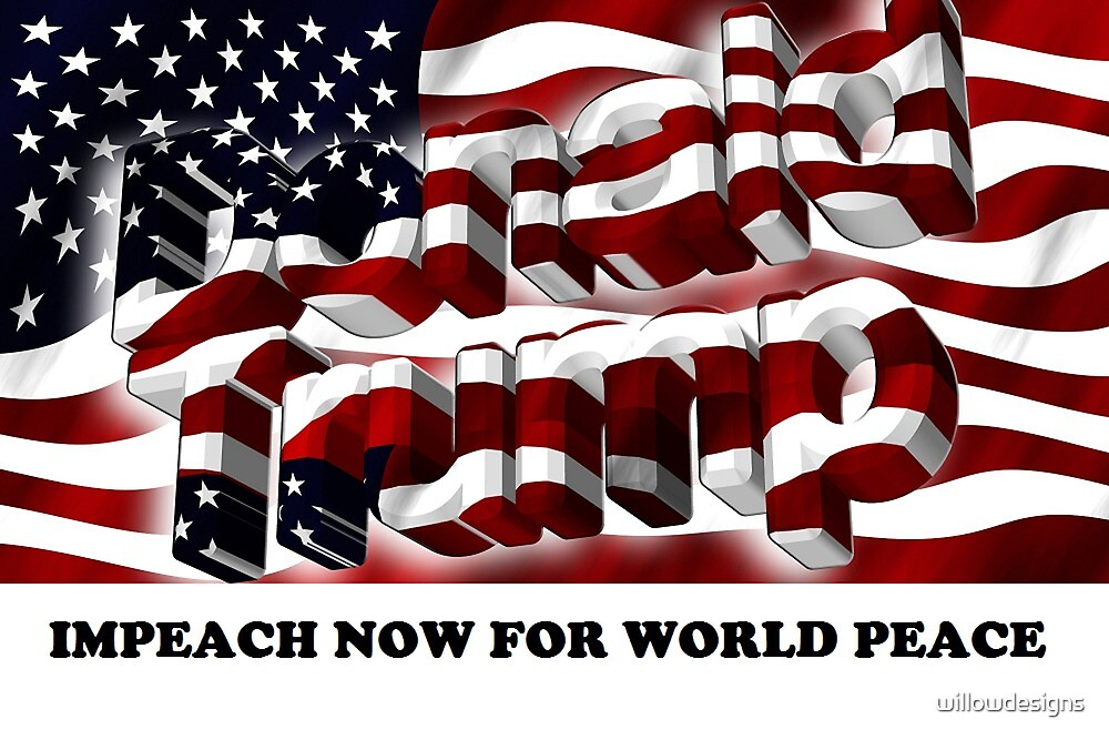 Trump - Impeach Now for World Peace by willowdesigns