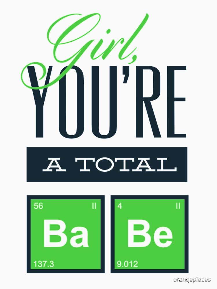 Girl You're A Total Babe Periodic Table Shirt by orangepieces
