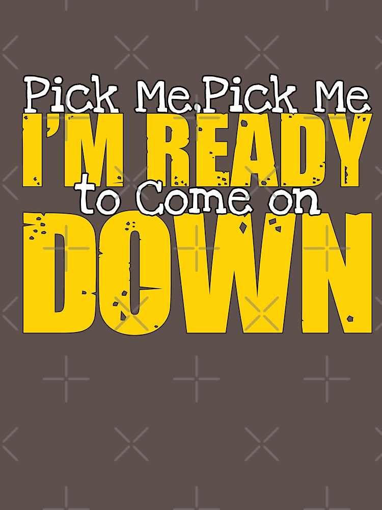 Pick me Pick me Im ready to come on down T shirt by Mill8ion
